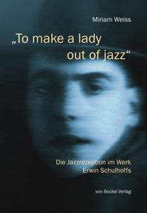 """Miriam Weiss: """"To make a lady out of jazz."""" Die Jazzrezeption im Werk Erwin Schulhoffs, Neumünster 2011 (von Bockel Verlag). www.bockelverlag.de"""
